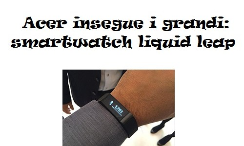 Acer insegue i grandi: smartwatch liquid leap