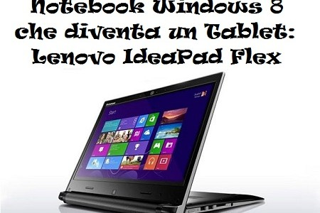 Notebook Windows 8 che diventa un Tablet: Lenovo IdeaPad Flex