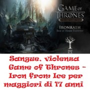 Sangue, violenza Game of Thrones – Iron from Ice per maggiori di 17 anni