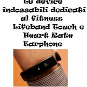 LG device indossabili dedicati al fitness Lifeband Touch e Heart Rate Earphone